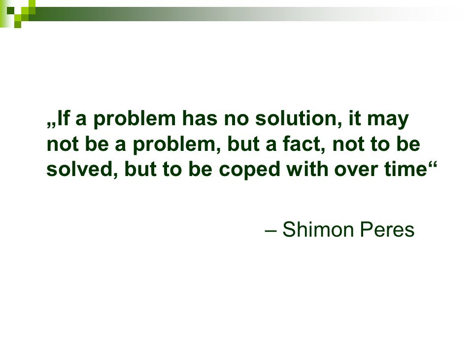 If a problem has no solution, it may not be a problem, but a fact, not to be solved, but to be coped with over time – Shimon Peres