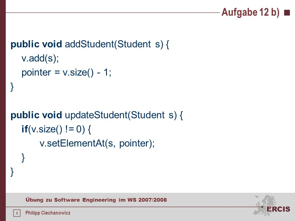 5 Übung zu Software Engineering im WS 2007/2008 Philipp Ciechanowicz Aufgabe 12 b) public void loadData() { try { File file = new File(FILENAME); if(file.exists()) { ObjectInputStream ois = new ObjectInputStream(new FileInputStream(FILENAME)); int size = ois.readInt(); for(int i = 0; i < size; i++) { v.add((Student)ois.readObject()); } ois.close(); } pointer = -1; } catch(Exception e) { e.printStackTrace(); }