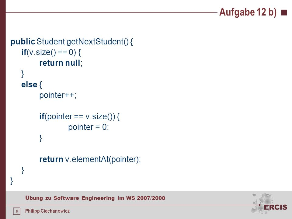 7 Übung zu Software Engineering im WS 2007/2008 Philipp Ciechanowicz Aufgabe 12 b) public Student deleteStudent() { if(v.size() != 0) { v.removeElementAt(pointer); } if(v.size() == 0) { pointer = -1; return null; } else { if(pointer = v.size()) { pointer = v.size() - 1; } return v.elementAt(pointer); }