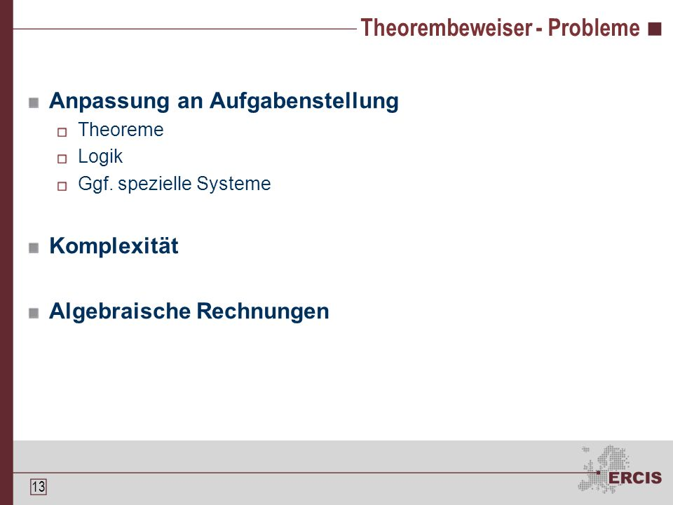 12 Theorembeweiser Theoreme bauen aufeinander auf Theorembeweiser führen diesen Aufbau aus Interaktiv Automatisch Notice […] that theorem provers prove theorems rather than make conjectures or do calculations[…] (zit.