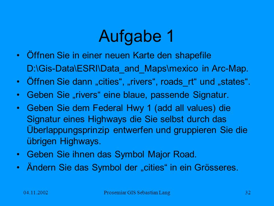 04.11.2002Prosemiar GIS Sebastian Lang32 Aufgabe 1 Öffnen Sie in einer neuen Karte den shapefile D:\Gis-Data\ESRI\Data_and_Maps\mexico in Arc-Map.
