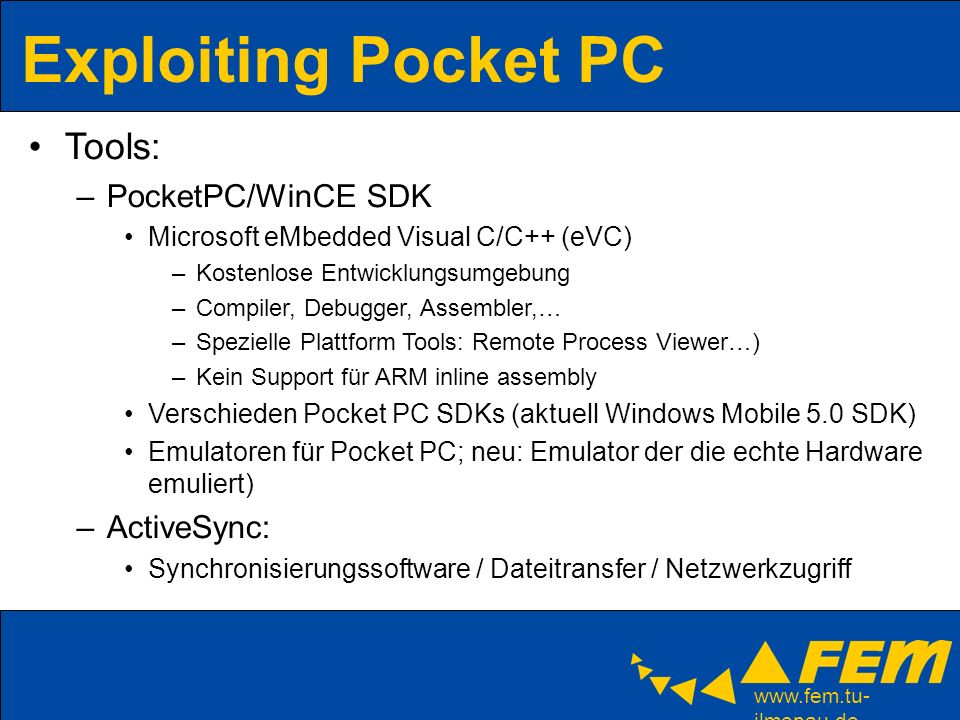 ilmenau.de Exploiting Pocket PC Tools: –PocketPC/WinCE SDK Microsoft eMbedded Visual C/C++ (eVC) –Kostenlose Entwicklungsumgebung –Compiler, Debugger, Assembler,… –Spezielle Plattform Tools: Remote Process Viewer…) –Kein Support für ARM inline assembly Verschieden Pocket PC SDKs (aktuell Windows Mobile 5.0 SDK) Emulatoren für Pocket PC; neu: Emulator der die echte Hardware emuliert) –ActiveSync: Synchronisierungssoftware / Dateitransfer / Netzwerkzugriff
