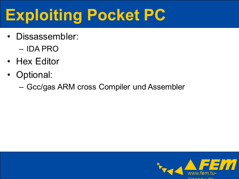 ilmenau.de Exploiting Pocket PC Dissassembler: –IDA PRO Hex Editor Optional: –Gcc/gas ARM cross Compiler und Assembler