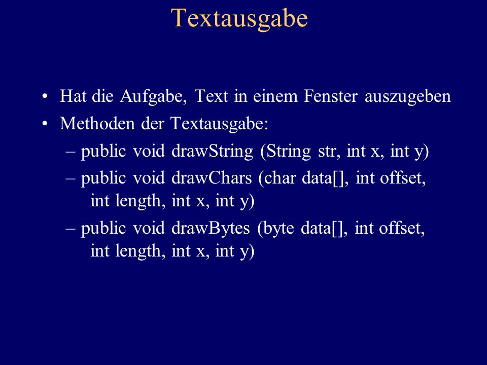 Textausgabe Hat die Aufgabe, Text in einem Fenster auszugeben Methoden der Textausgabe: –public void drawString (String str, int x, int y) –public void drawChars (char data[], int offset, int length, int x, int y) –public void drawBytes (byte data[], int offset, int length, int x, int y)