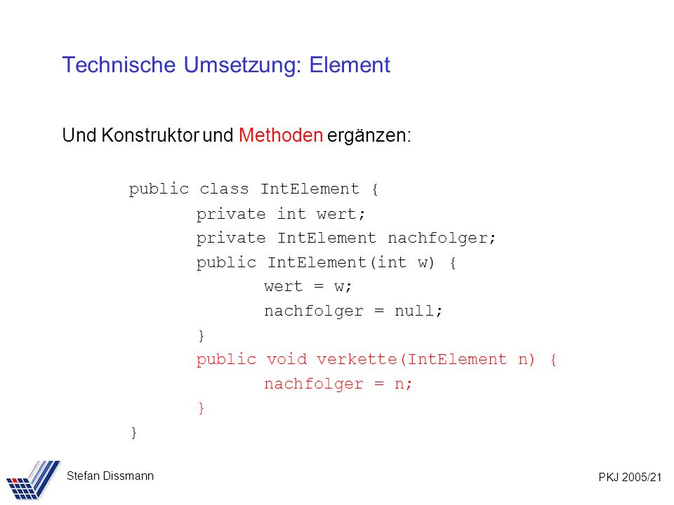 PKJ 2005/21 Stefan Dissmann Technische Umsetzung: Element Und Konstruktor und Methoden ergänzen: public class IntElement { private int wert; private IntElement nachfolger; public IntElement(int w) { wert = w; nachfolger = null; } public void verkette(IntElement n) { nachfolger = n; }