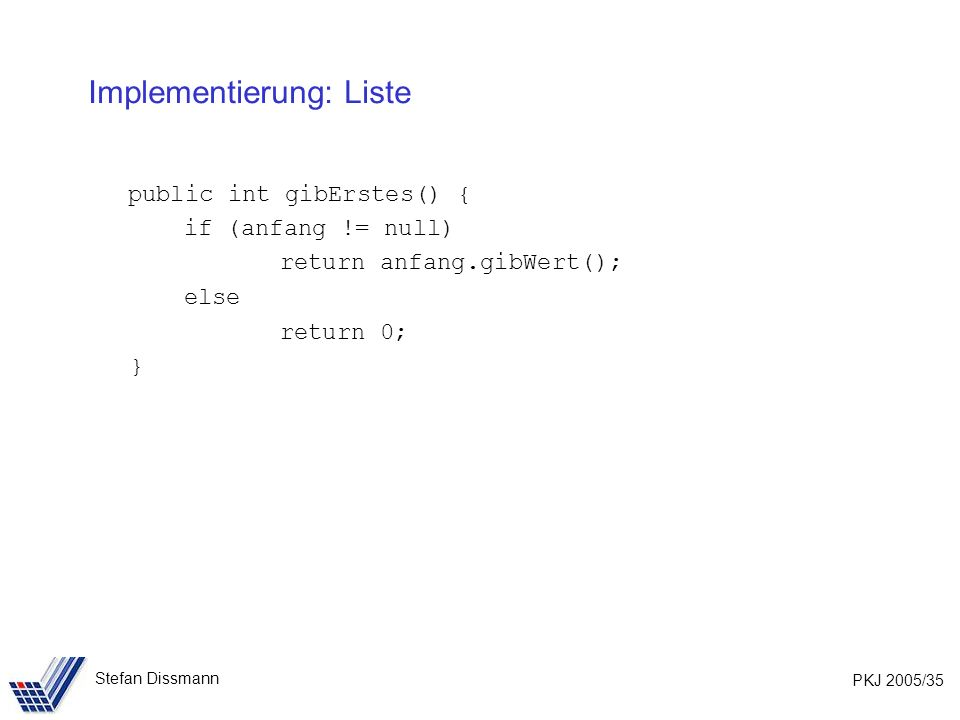 PKJ 2005/35 Stefan Dissmann Implementierung: Liste public int gibErstes() { if (anfang != null) return anfang.gibWert(); else return 0; }