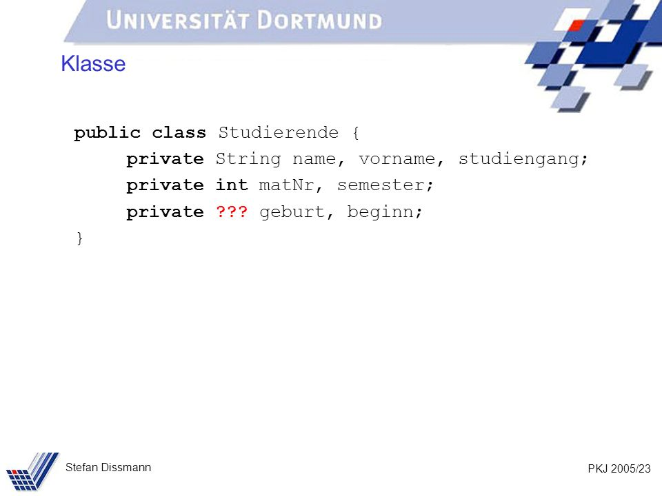 PKJ 2005/23 Stefan Dissmann Klasse public class Studierende { private String name, vorname, studiengang; private int matNr, semester; private .