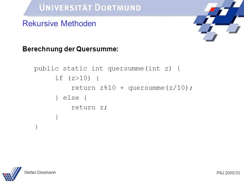 PKJ 2005/33 Stefan Dissmann Rekursive Methoden Berechnung der Quersumme: public static int quersumme(int z) { if (z>10) { return z%10 + quersumme(z/10); } else { return z; }