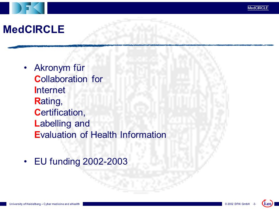University of Heidelberg – Cyber medicine and eHealth© 2002 DFKI GmbH -3- MedCIRCLE Akronym für Collaboration for Internet Rating, Certification, Labelling and Evaluation of Health Information EU funding