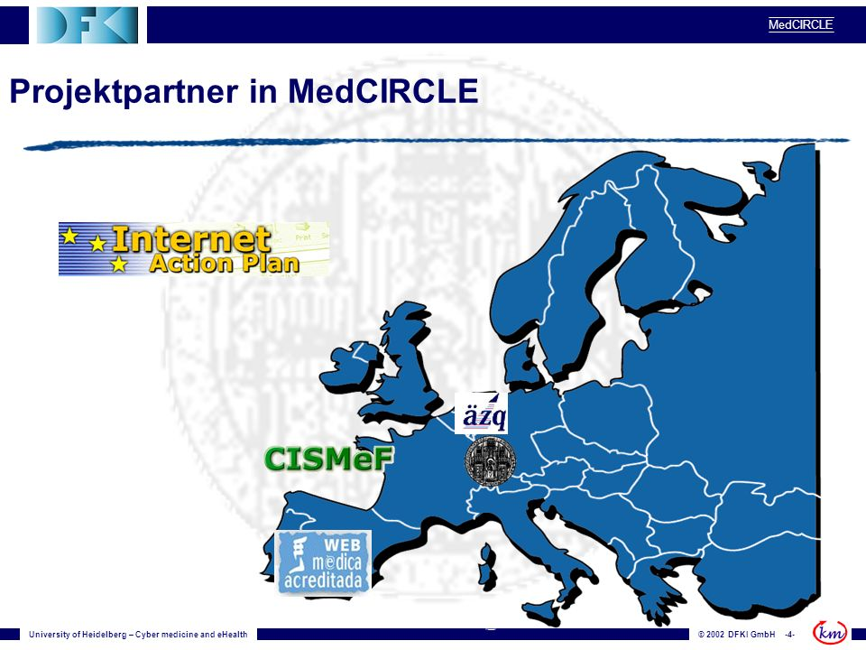 University of Heidelberg – Cyber medicine and eHealth© 2002 DFKI GmbH -4- MedCIRCLE Projektpartner in MedCIRCLE