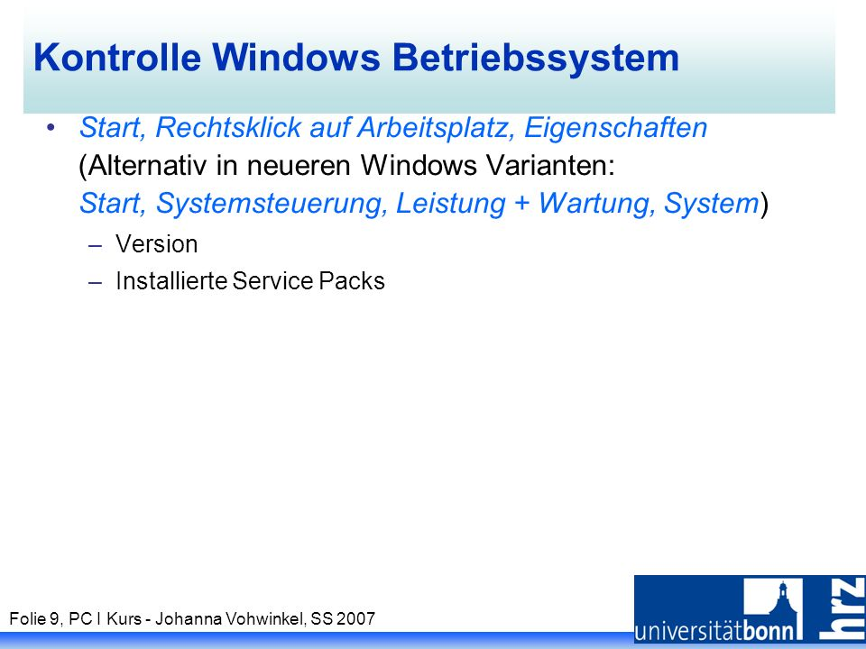 Folie 9, PC I Kurs - Johanna Vohwinkel, SS 2007 Kontrolle Windows Betriebssystem Start, Rechtsklick auf Arbeitsplatz, Eigenschaften (Alternativ in neueren Windows Varianten: Start, Systemsteuerung, Leistung + Wartung, System) –Version –Installierte Service Packs