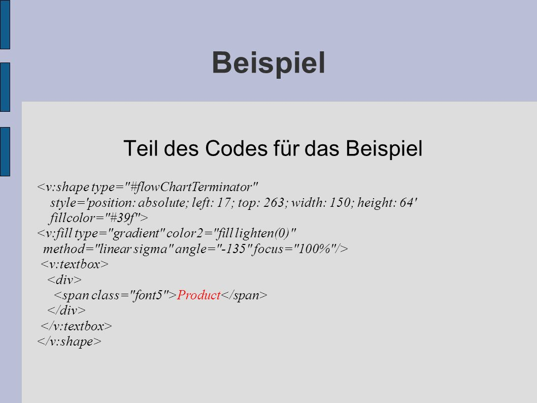 Beispiel Teil des Codes für das Beispiel <v:shape type= #flowChartTerminator style= position: absolute; left: 17; top: 263; width: 150; height: 64 fillcolor= #39f > <v:fill type= gradient color2= fill lighten(0) method= linear sigma angle= -135 focus= 100% /> Product