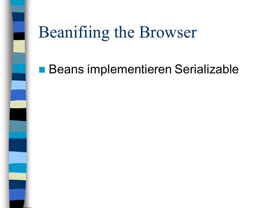 Beanifiing the Browser Beans implementieren Serializable