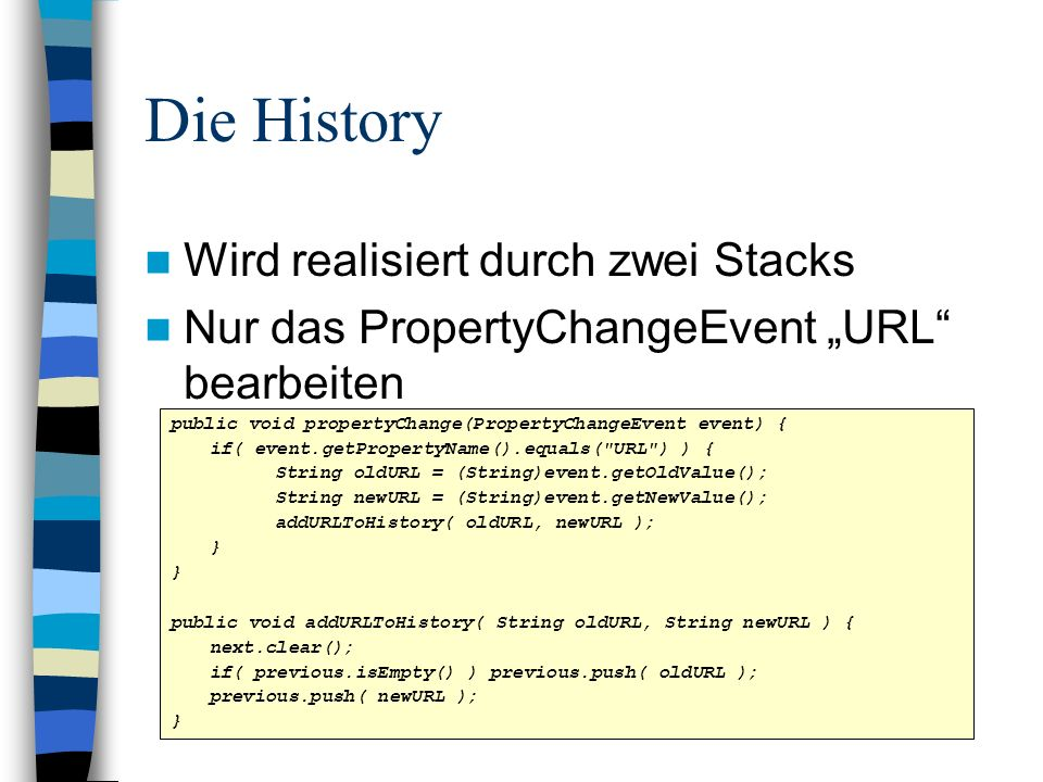 Die History Wird realisiert durch zwei Stacks Nur das PropertyChangeEvent URL bearbeiten public void propertyChange(PropertyChangeEvent event) { if( event.getPropertyName().equals( URL ) ) { String oldURL = (String)event.getOldValue(); String newURL = (String)event.getNewValue(); addURLToHistory( oldURL, newURL ); } public void addURLToHistory( String oldURL, String newURL ) { next.clear(); if( previous.isEmpty() ) previous.push( oldURL ); previous.push( newURL ); }