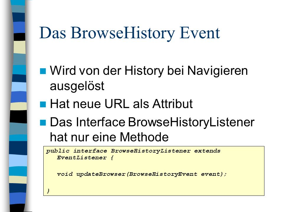Das BrowseHistory Event Wird von der History bei Navigieren ausgelöst Hat neue URL als Attribut Das Interface BrowseHistoryListener hat nur eine Methode public interface BrowseHistoryListener extends EventListener { void updateBrowser(BrowseHistoryEvent event); }