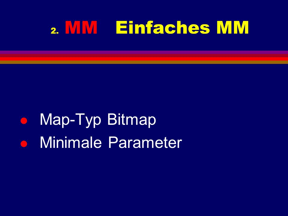 2. MM Einfaches MM l Map-Typ Bitmap l Minimale Parameter
