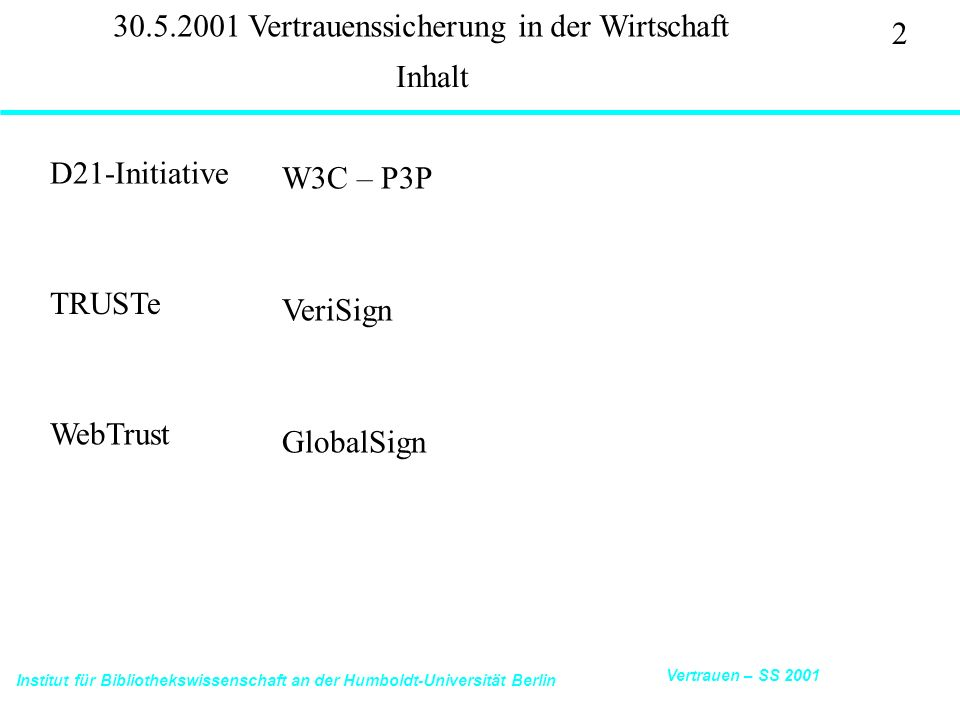Institut für Bibliothekswissenschaft an der Humboldt-Universität Berlin 2 Vertrauen – SS 2001 30.5.2001 Vertrauenssicherung in der Wirtschaft D21-Initiative Inhalt W3C – P3P TRUSTe VeriSign WebTrust GlobalSign