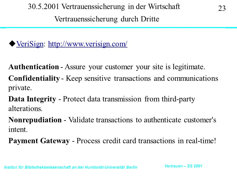 Institut für Bibliothekswissenschaft an der Humboldt-Universität Berlin 23 Vertrauen – SS 2001 30.5.2001 Vertrauenssicherung in der Wirtschaft uVeriSign: http://www.verisign.com/VeriSignhttp://www.verisign.com/ Authentication - Assure your customer your site is legitimate.
