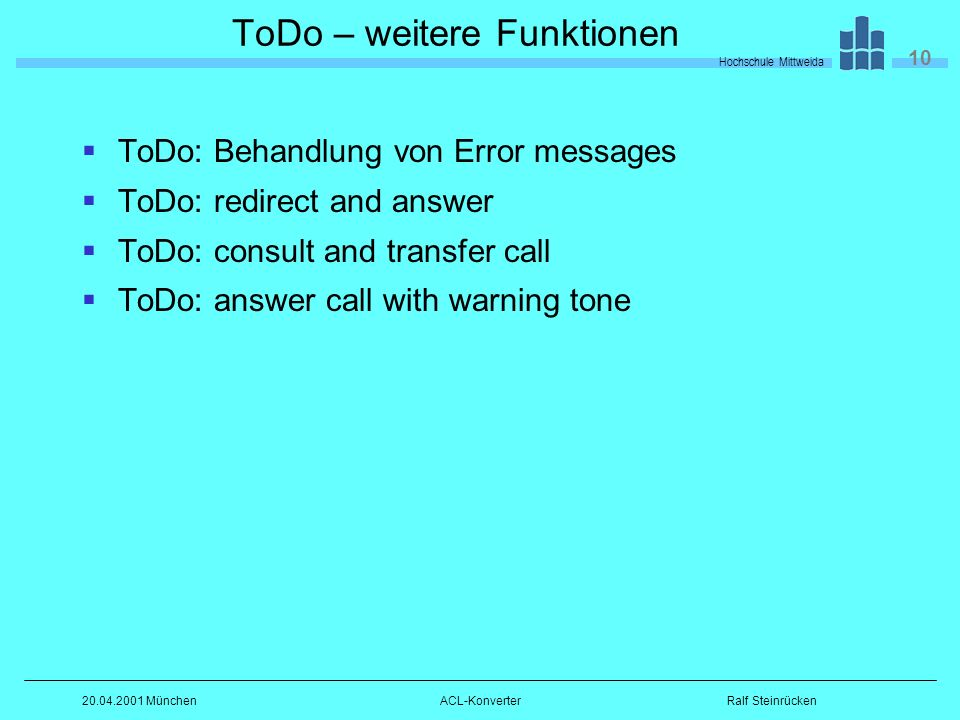 Hochschule Mittweida 10 Ralf Steinrücken MünchenACL-Konverter ToDo – weitere Funktionen ToDo: Behandlung von Error messages ToDo: redirect and answer ToDo: consult and transfer call ToDo: answer call with warning tone