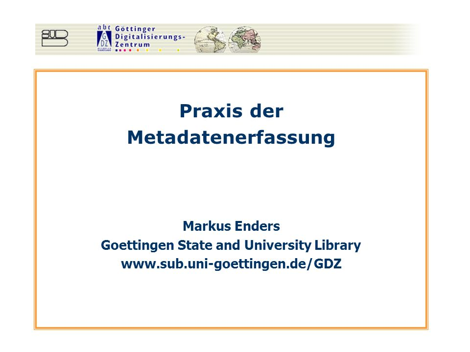 Praxis der Metadatenerfassung Markus Enders Goettingen State and University Library