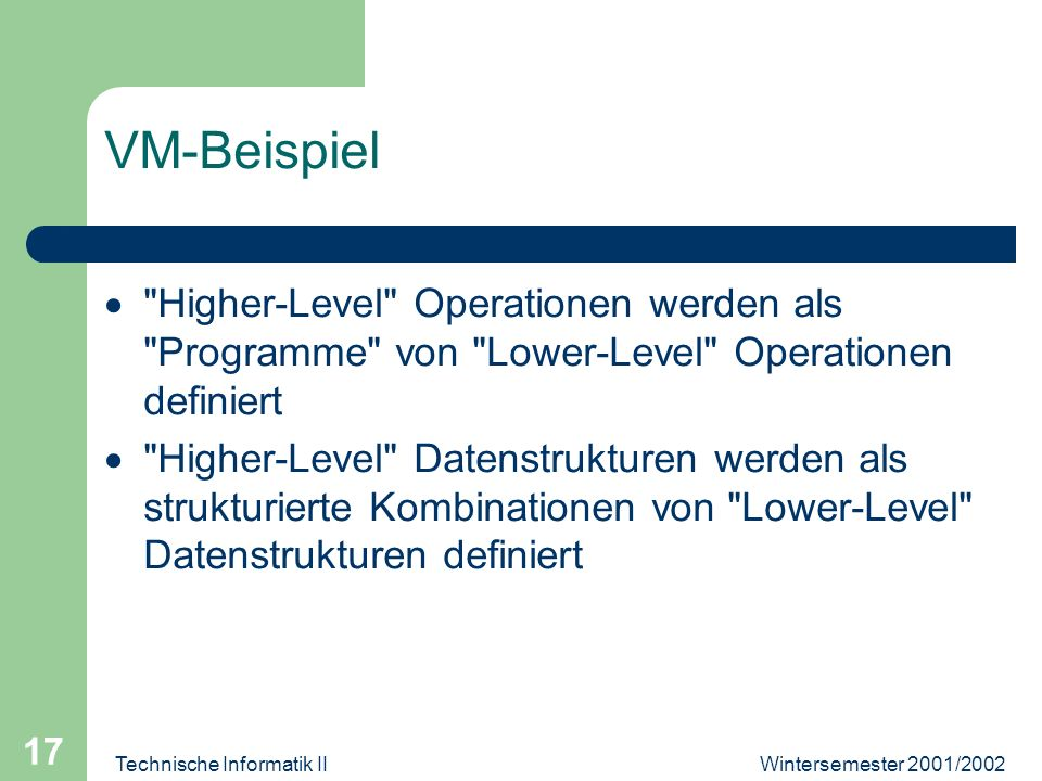Wintersemester 2001/2002Technische Informatik II 17 VM-Beispiel Higher-Level Operationen werden als Programme von Lower-Level Operationen definiert Higher-Level Datenstrukturen werden als strukturierte Kombinationen von Lower-Level Datenstrukturen definiert