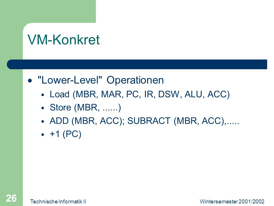 Wintersemester 2001/2002Technische Informatik II 26 VM-Konkret Lower-Level Operationen Load (MBR, MAR, PC, IR, DSW, ALU, ACC) Store (MBR,......) ADD (MBR, ACC); SUBRACT (MBR, ACC),.....