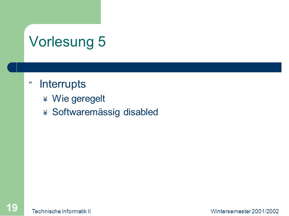 Wintersemester 2001/2002Technische Informatik II 19 Vorlesung 5 Interrupts ¥ Wie geregelt ¥ Softwaremässig disabled