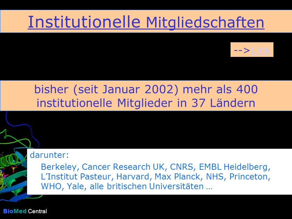 BioMed Central darunter: Berkeley, Cancer Research UK, CNRS, EMBL Heidelberg, LInstitut Pasteur, Harvard, Max Planck, NHS, Princeton, WHO, Yale, alle britischen Universitäten … bisher (seit Januar 2002) mehr als 400 institutionelle Mitglieder in 37 Ländern Institutionelle Mitgliedschaften -->LinkLink