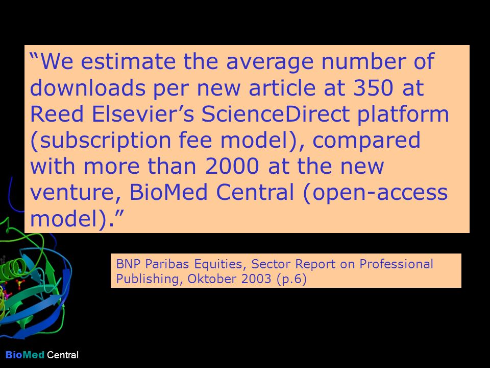 BioMed Central We estimate the average number of downloads per new article at 350 at Reed Elseviers ScienceDirect platform (subscription fee model), compared with more than 2000 at the new venture, BioMed Central (open-access model).