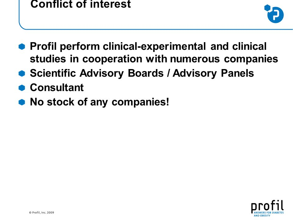 Conflict of interest Profil perform clinical-experimental and clinical studies in cooperation with numerous companies Scientific Advisory Boards / Advisory Panels Consultant No stock of any companies!