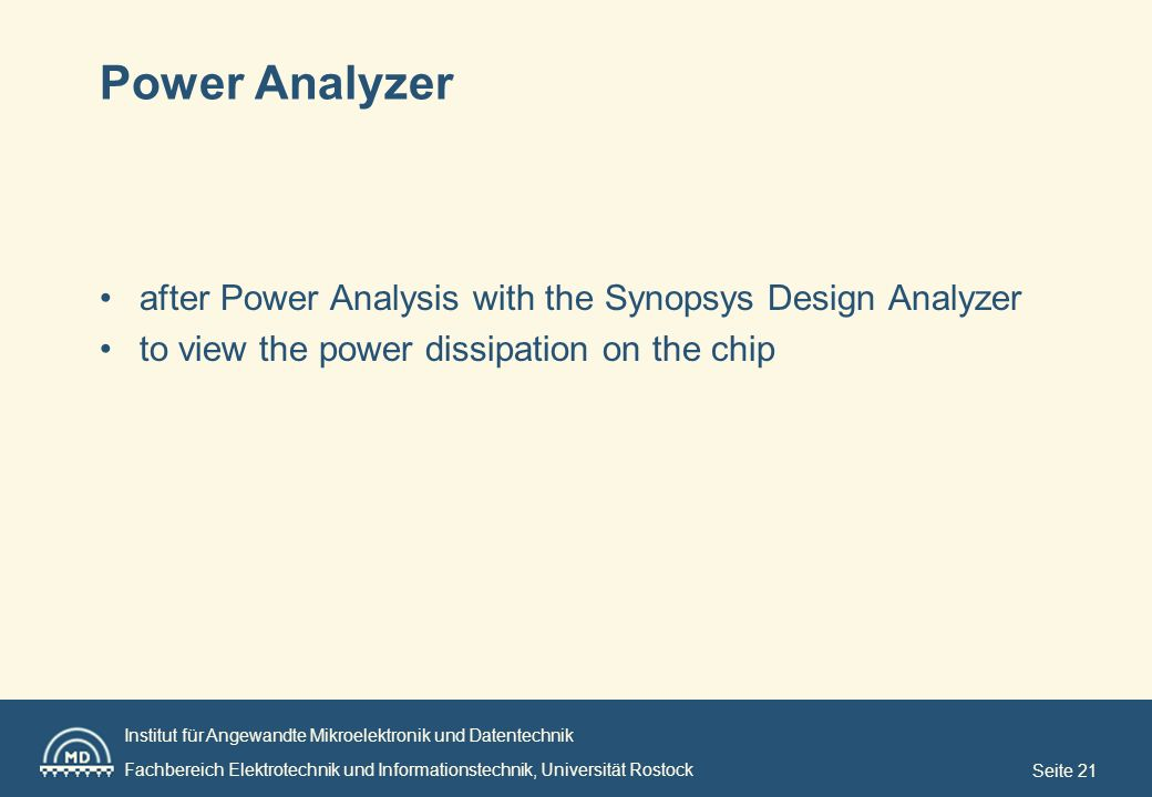 Institut für Angewandte Mikroelektronik und Datentechnik Fachbereich Elektrotechnik und Informationstechnik, Universität Rostock Seite 21 Power Analyzer after Power Analysis with the Synopsys Design Analyzer to view the power dissipation on the chip