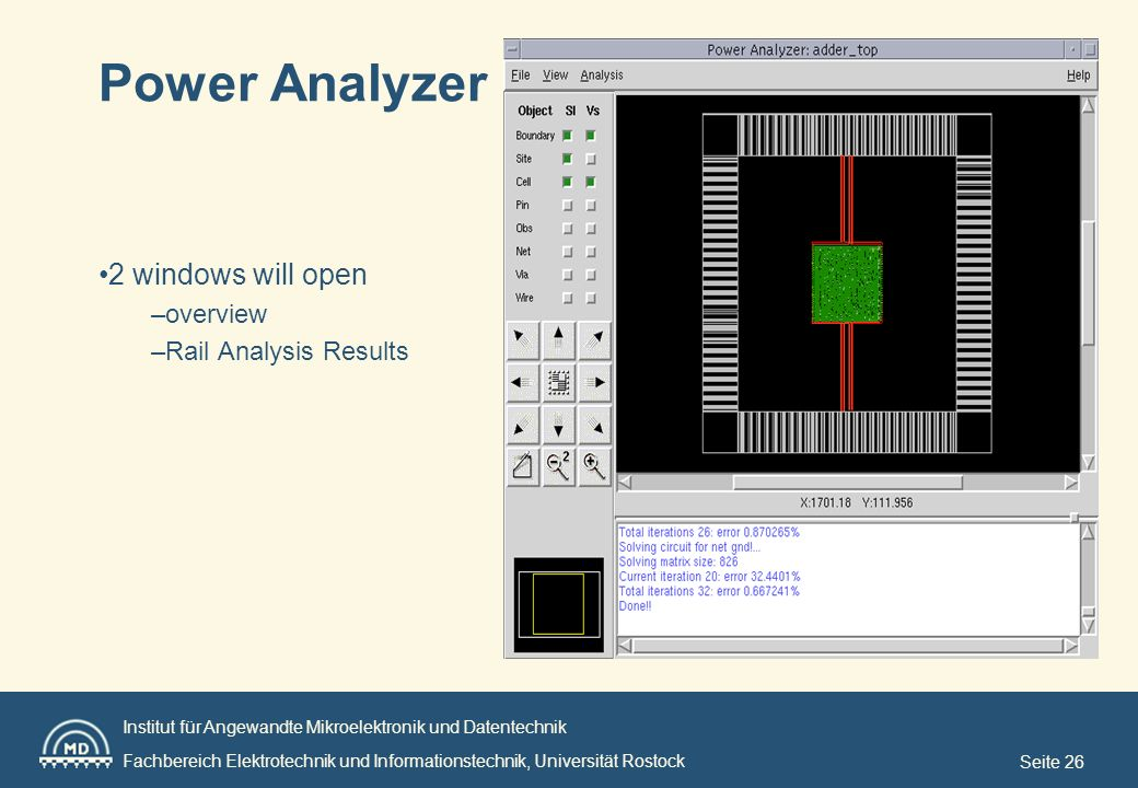 Institut für Angewandte Mikroelektronik und Datentechnik Fachbereich Elektrotechnik und Informationstechnik, Universität Rostock Seite 26 Power Analyzer 2 windows will open –overview –Rail Analysis Results