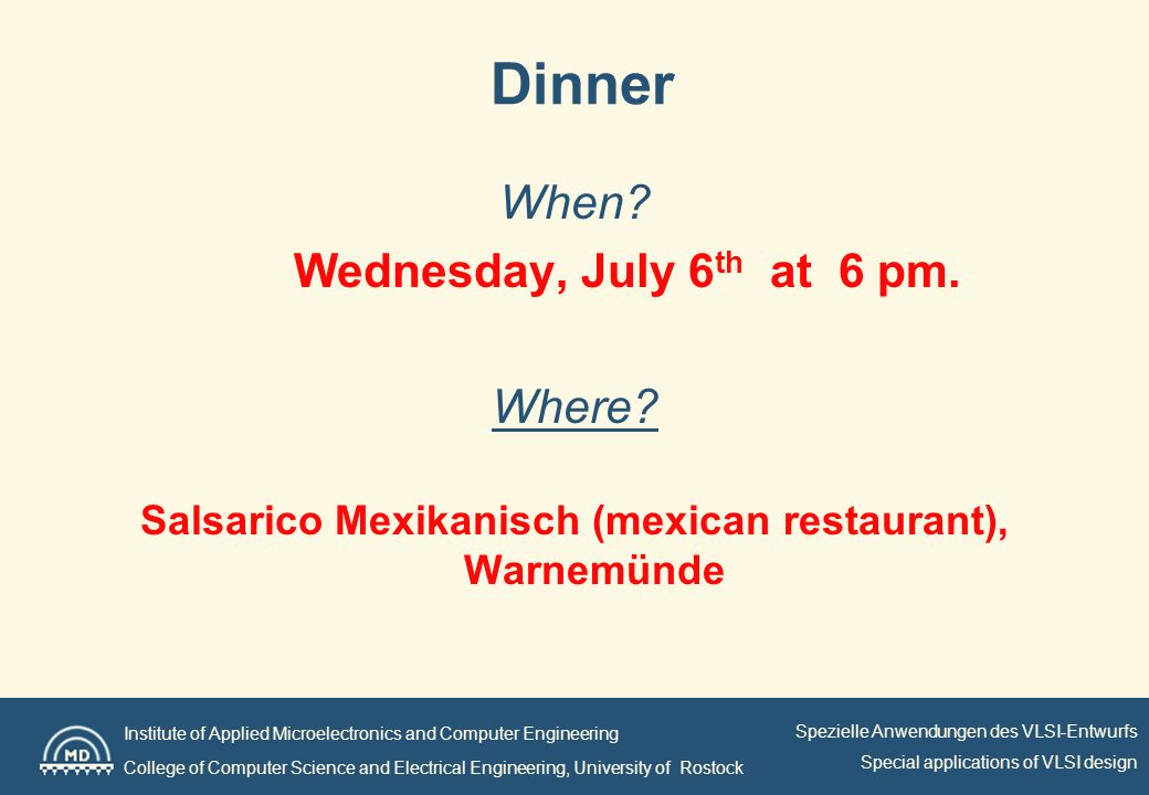 Institute of Applied Microelectronics and Computer Engineering College of Computer Science and Electrical Engineering, University of Rostock Spezielle Anwendungen des VLSI-Entwurfs Special applications of VLSI design Dinner When.
