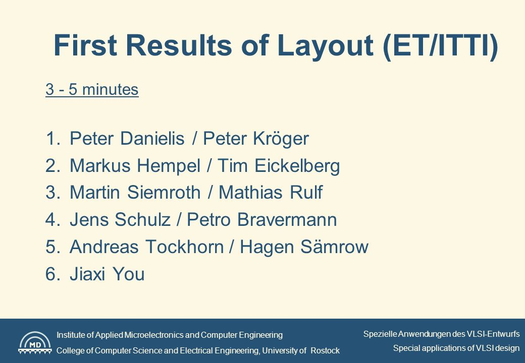 Institute of Applied Microelectronics and Computer Engineering College of Computer Science and Electrical Engineering, University of Rostock Spezielle Anwendungen des VLSI-Entwurfs Special applications of VLSI design First Results of Layout (ET/ITTI) minutes 1.Peter Danielis / Peter Kröger 2.Markus Hempel / Tim Eickelberg 3.Martin Siemroth / Mathias Rulf 4.Jens Schulz / Petro Bravermann 5.Andreas Tockhorn / Hagen Sämrow 6.Jiaxi You
