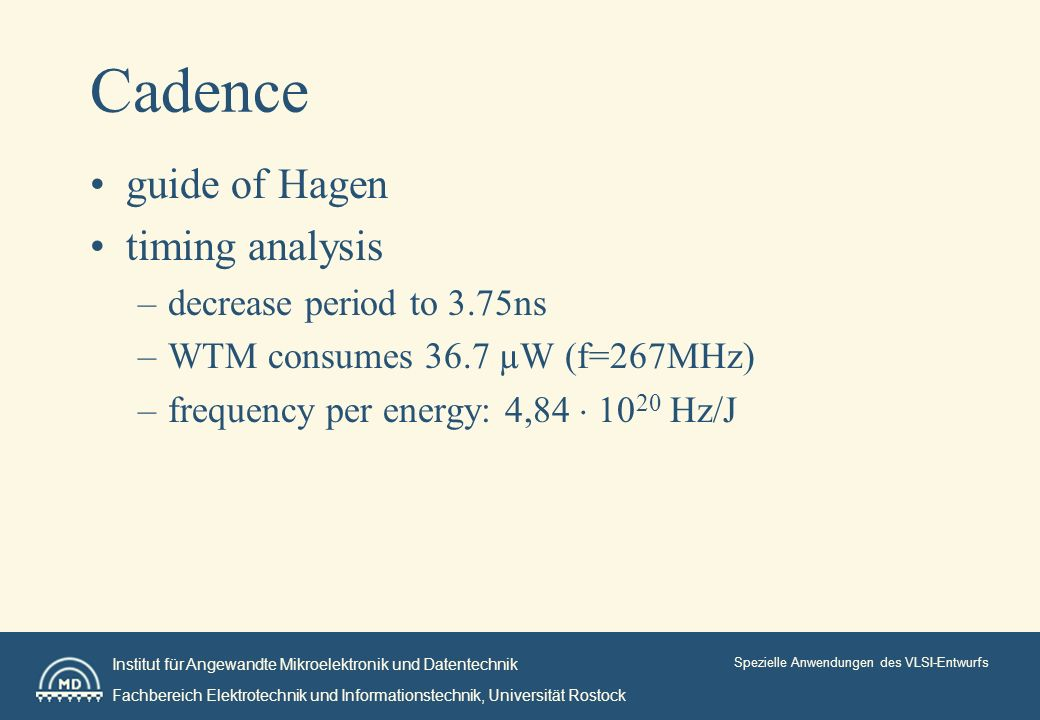 Institut für Angewandte Mikroelektronik und Datentechnik Fachbereich Elektrotechnik und Informationstechnik, Universität Rostock Spezielle Anwendungen des VLSI-Entwurfs Cadence guide of Hagen timing analysis –decrease period to 3.75ns –WTM consumes 36.7 µW (f=267MHz) –frequency per energy: 4, Hz/J