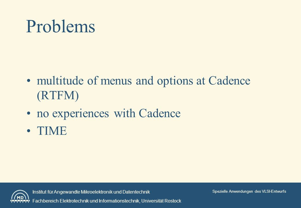 Institut für Angewandte Mikroelektronik und Datentechnik Fachbereich Elektrotechnik und Informationstechnik, Universität Rostock Spezielle Anwendungen des VLSI-Entwurfs Problems multitude of menus and options at Cadence (RTFM) no experiences with Cadence TIME