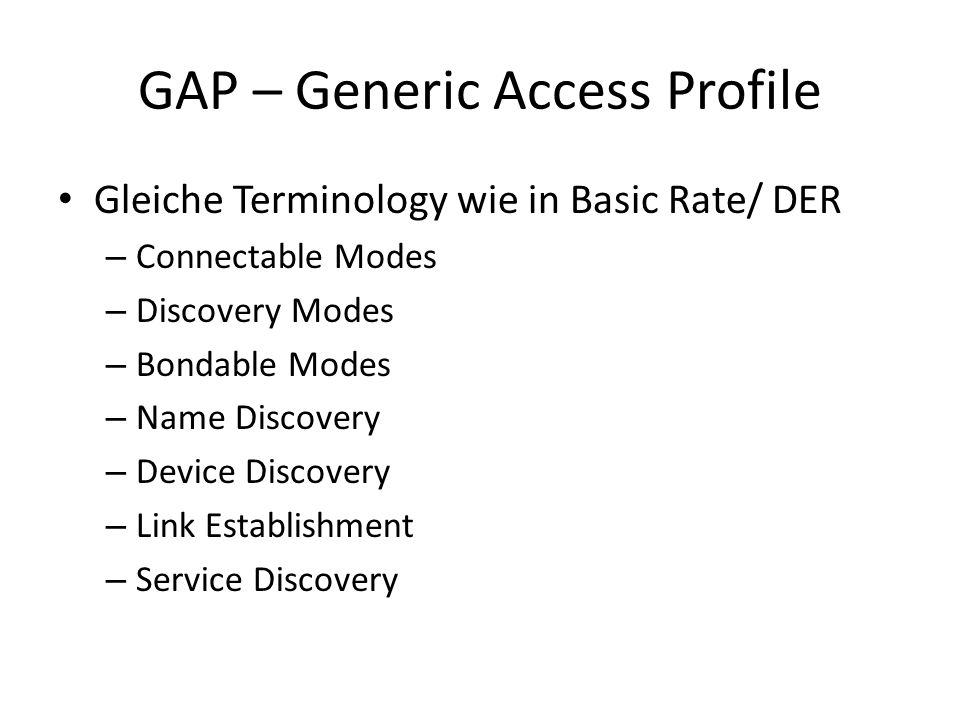 GAP – Generic Access Profile Gleiche Terminology wie in Basic Rate/ DER – Connectable Modes – Discovery Modes – Bondable Modes – Name Discovery – Device Discovery – Link Establishment – Service Discovery