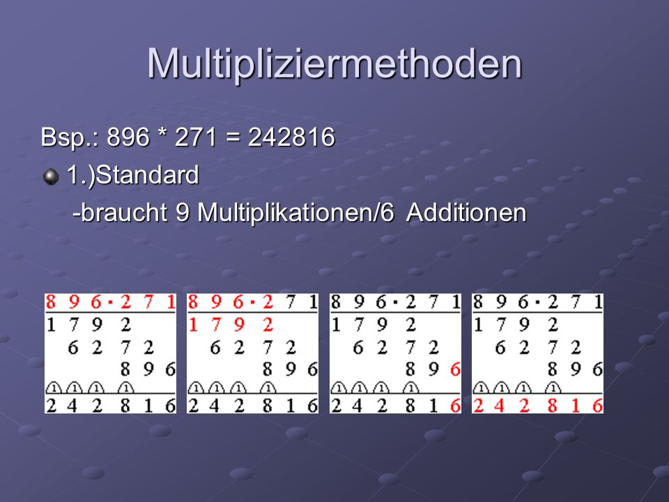 Multipliziermethoden Bsp.: 896 * 271 = 242816 1.)Standard -braucht 9 Multiplikationen/6 Additionen -braucht 9 Multiplikationen/6 Additionen