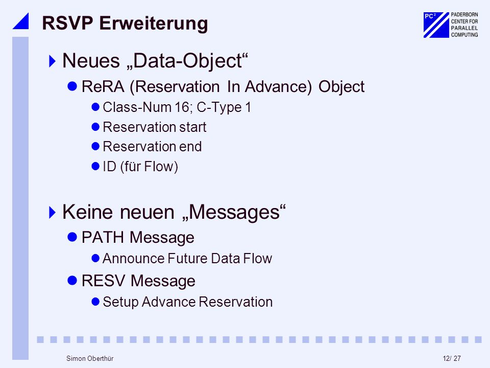 12/ 27Simon Oberthür RSVP Erweiterung Neues Data-Object ReRA (Reservation In Advance) Object Class-Num 16; C-Type 1 Reservation start Reservation end ID (für Flow) Keine neuen Messages PATH Message Announce Future Data Flow RESV Message Setup Advance Reservation