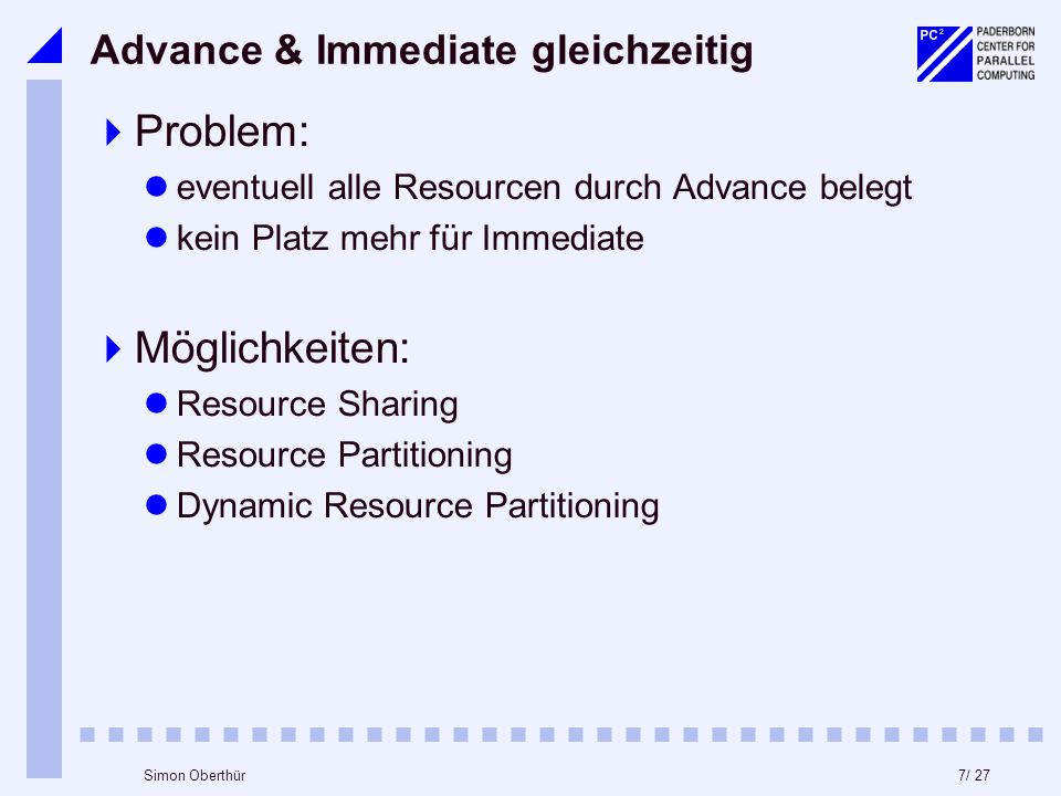 7/ 27Simon Oberthür Advance & Immediate gleichzeitig Problem: eventuell alle Resourcen durch Advance belegt kein Platz mehr für Immediate Möglichkeiten: Resource Sharing Resource Partitioning Dynamic Resource Partitioning