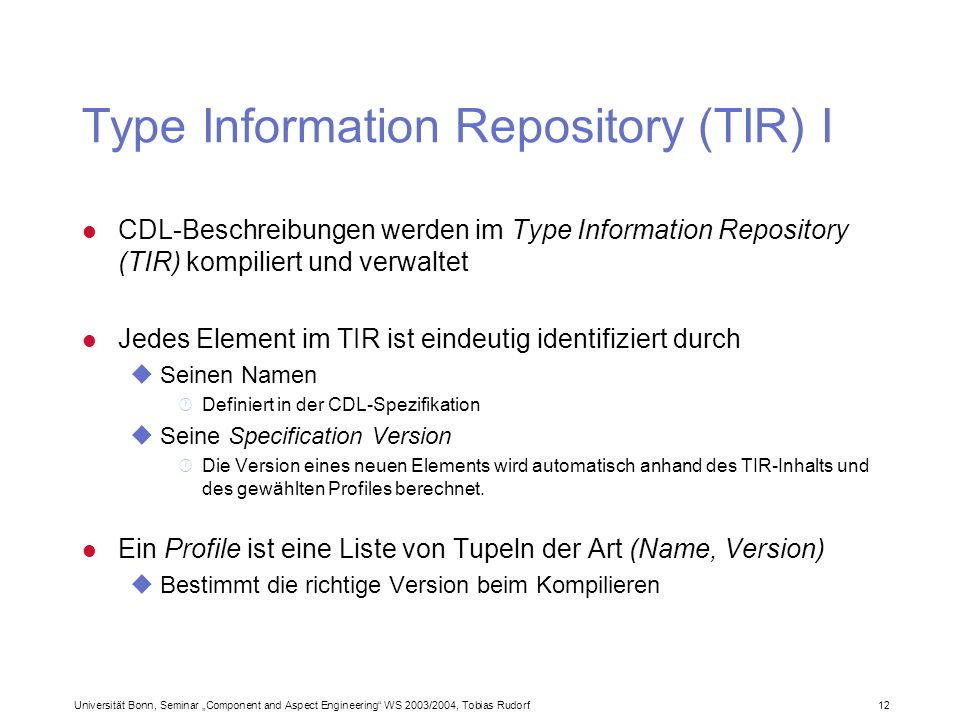 Universität Bonn, Seminar Component and Aspect Engineering WS 2003/2004, Tobias Rudorf12 Type Information Repository (TIR) I l CDL-Beschreibungen werden im Type Information Repository (TIR) kompiliert und verwaltet l Jedes Element im TIR ist eindeutig identifiziert durch uSeinen Namen · Definiert in der CDL-Spezifikation uSeine Specification Version · Die Version eines neuen Elements wird automatisch anhand des TIR-Inhalts und des gewählten Profiles berechnet.