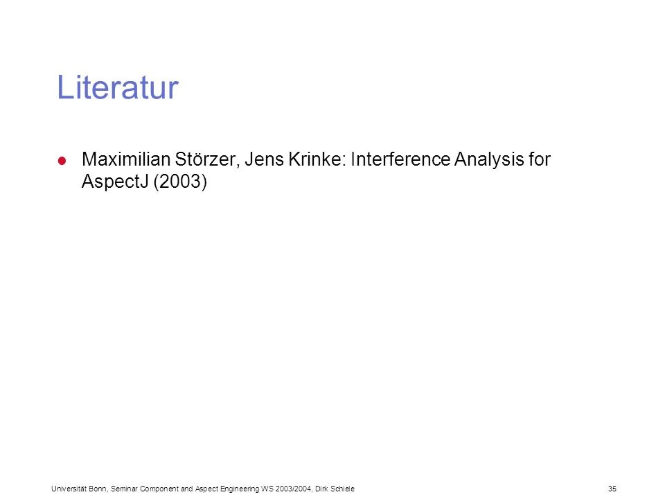 Universität Bonn, Seminar Component and Aspect Engineering WS 2003/2004, Dirk Schiele 35 Literatur l Maximilian Störzer, Jens Krinke: Interference Analysis for AspectJ (2003)