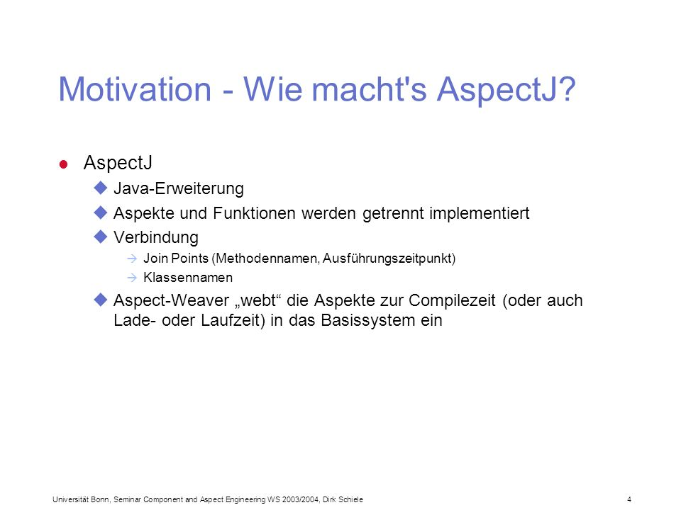 Universität Bonn, Seminar Component and Aspect Engineering WS 2003/2004, Dirk Schiele 4 Motivation - Wie macht s AspectJ.