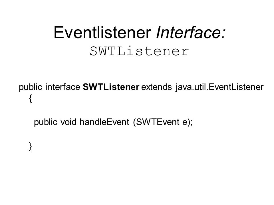 Eventlistener Interface: SWTListener public interface SWTListener extends java.util.EventListener { public void handleEvent (SWTEvent e); }