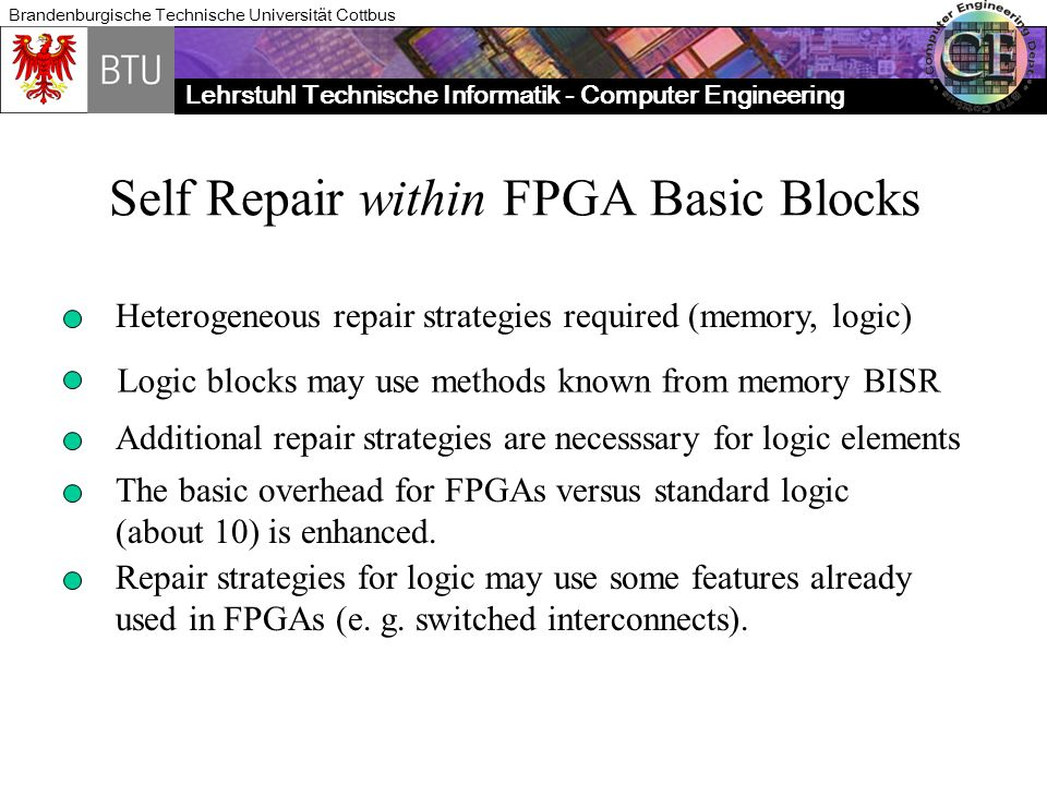 Lehrstuhl Technische Informatik - Computer Engineering Brandenburgische Technische Universität Cottbus Self Repair within FPGA Basic Blocks Heterogeneous repair strategies required (memory, logic) Logic blocks may use methods known from memory BISR Additional repair strategies are necesssary for logic elements The basic overhead for FPGAs versus standard logic (about 10) is enhanced.