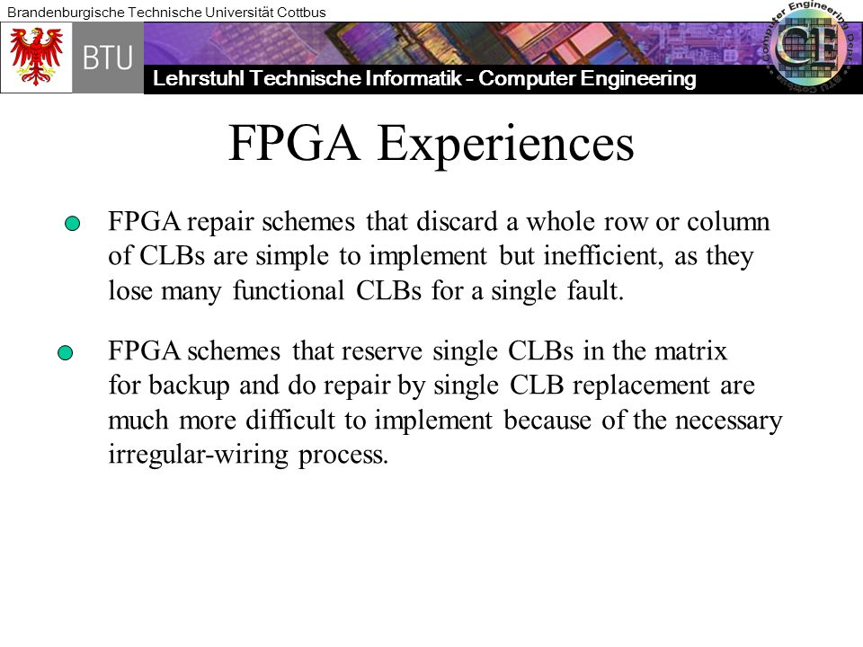 Lehrstuhl Technische Informatik - Computer Engineering Brandenburgische Technische Universität Cottbus FPGA Experiences FPGA repair schemes that discard a whole row or column of CLBs are simple to implement but inefficient, as they lose many functional CLBs for a single fault.