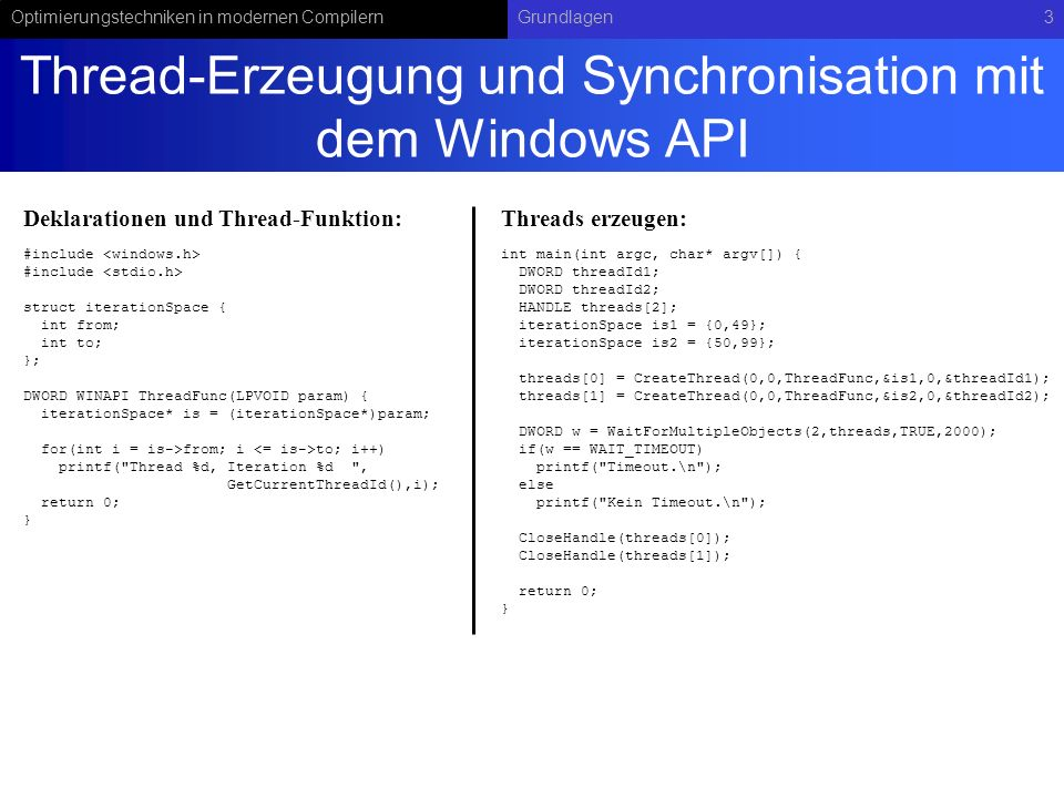 Optimierungstechniken in modernen CompilernGrundlagen3 Thread-Erzeugung und Synchronisation mit dem Windows API #include struct iterationSpace { int from; int to; }; DWORD WINAPI ThreadFunc(LPVOID param) { iterationSpace* is = (iterationSpace*)param; for(int i = is->from; i to; i++) printf( Thread %d, Iteration %d , GetCurrentThreadId(),i); return 0; } int main(int argc, char* argv[]) { DWORD threadId1; DWORD threadId2; HANDLE threads[2]; iterationSpace is1 = {0,49}; iterationSpace is2 = {50,99}; threads[0] = CreateThread(0,0,ThreadFunc,&is1,0,&threadId1); threads[1] = CreateThread(0,0,ThreadFunc,&is2,0,&threadId2); DWORD w = WaitForMultipleObjects(2,threads,TRUE,2000); if(w == WAIT_TIMEOUT) printf( Timeout.\n ); else printf( Kein Timeout.\n ); CloseHandle(threads[0]); CloseHandle(threads[1]); return 0; } Deklarationen und Thread-Funktion:Threads erzeugen: