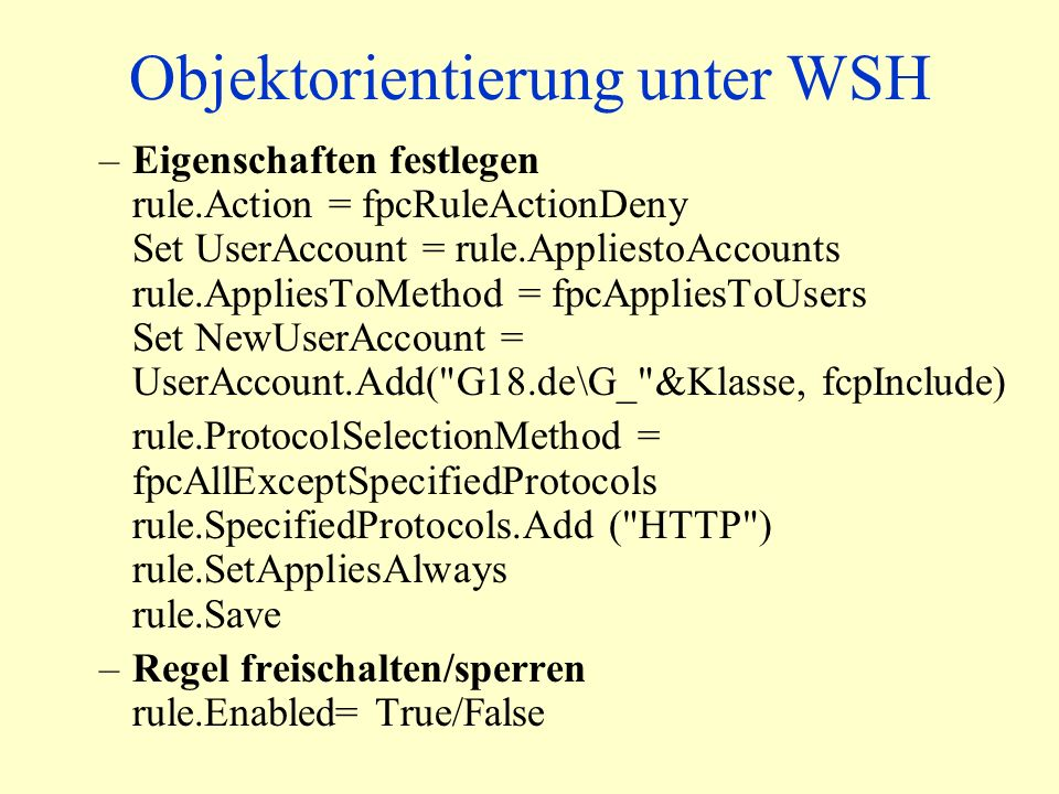 Objektorientierung unter WSH –Eigenschaften festlegen rule.Action = fpcRuleActionDeny Set UserAccount = rule.AppliestoAccounts rule.AppliesToMethod = fpcAppliesToUsers Set NewUserAccount = UserAccount.Add( G18.de\G_ &Klasse, fcpInclude) rule.ProtocolSelectionMethod = fpcAllExceptSpecifiedProtocols rule.SpecifiedProtocols.Add ( HTTP ) rule.SetAppliesAlways rule.Save –Regel freischalten/sperren rule.Enabled= True/False