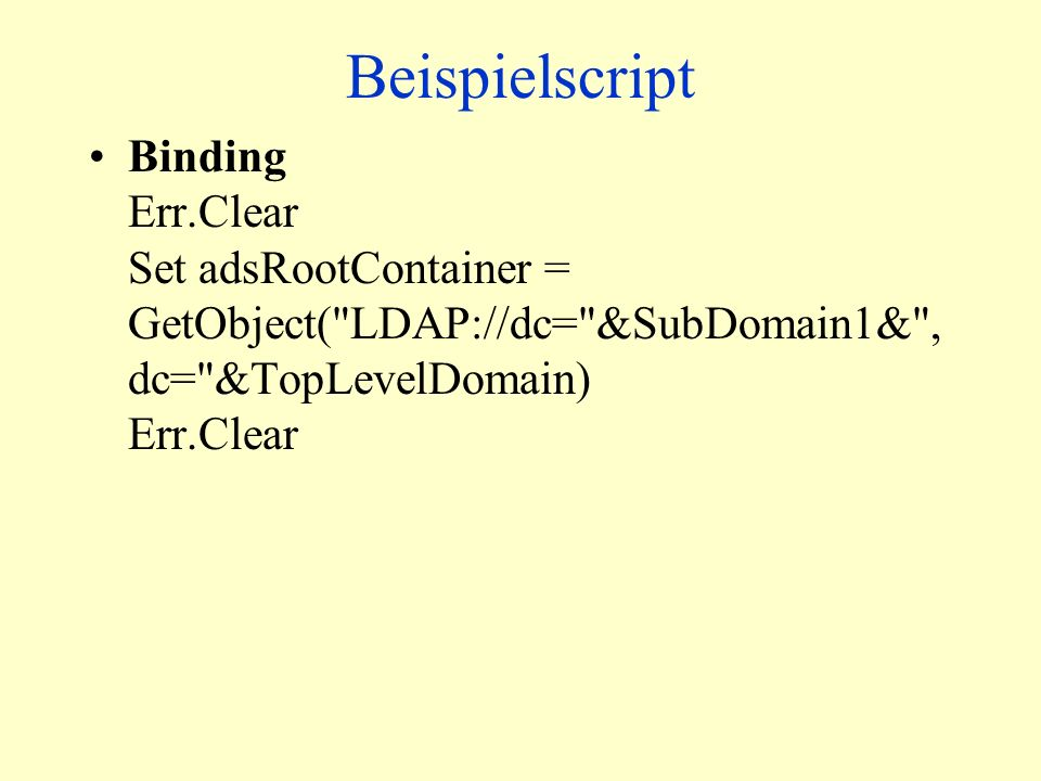 Beispielscript Binding Err.Clear Set adsRootContainer = GetObject( LDAP://dc= &SubDomain1& , dc= &TopLevelDomain) Err.Clear