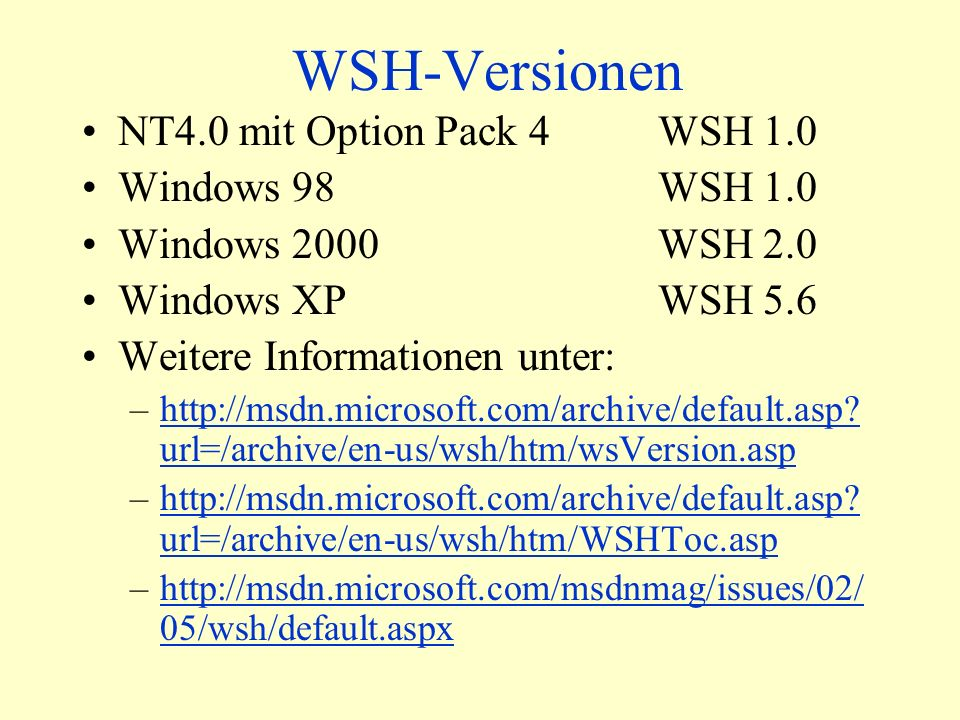 WSH-Versionen NT4.0 mit Option Pack 4WSH 1.0 Windows 98WSH 1.0 Windows 2000WSH 2.0 Windows XPWSH 5.6 Weitere Informationen unter: –